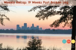 Weekly Recap:  19 Weeks Post Broken Leg